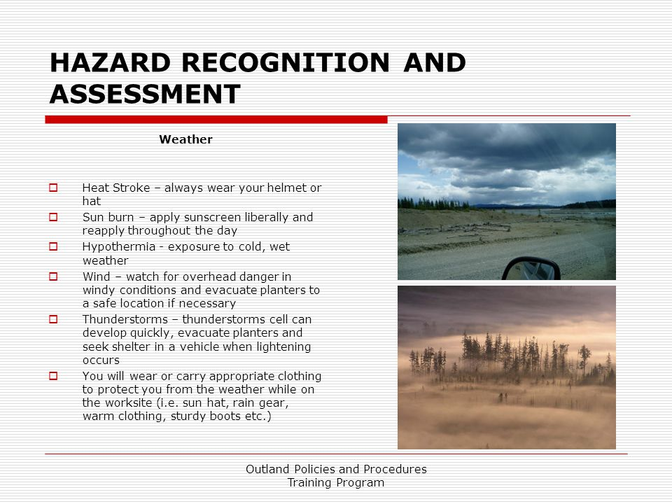 HAZARD RECOGNITION AND ASSESSMENT Weather  Heat Stroke – always wear your helmet or hat  Sun burn – apply sunscreen liberally and reapply throughout the day  Hypothermia - exposure to cold, wet weather  Wind – watch for overhead danger in windy conditions and evacuate planters to a safe location if necessary  Thunderstorms – thunderstorms cell can develop quickly, evacuate planters and seek shelter in a vehicle when lightening occurs  You will wear or carry appropriate clothing to protect you from the weather while on the worksite (i.e.