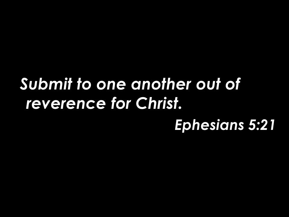 Submit to one another out of reverence for Christ. Ephesians 5:21
