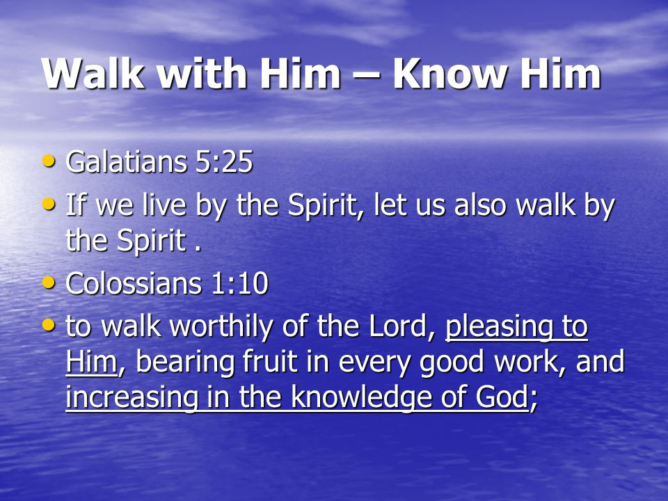 Walk with Him – Know Him Galatians 5:25 Galatians 5:25 If we live by the Spirit, let us also walk by the Spirit.