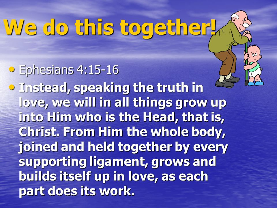 Ephesians 4:15-16 Ephesians 4:15-16 Instead, speaking the truth in love, we will in all things grow up into Him who is the Head, that is, Christ.
