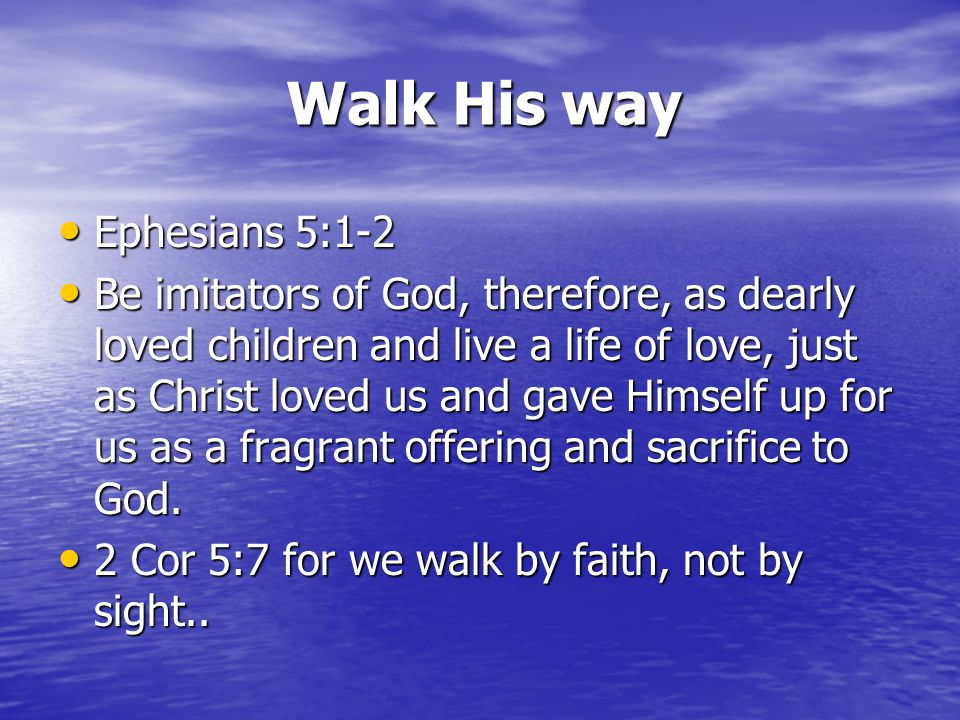 Walk His way Ephesians 5:1-2 Ephesians 5:1-2 Be imitators of God, therefore, as dearly loved children and live a life of love, just as Christ loved us and gave Himself up for us as a fragrant offering and sacrifice to God.