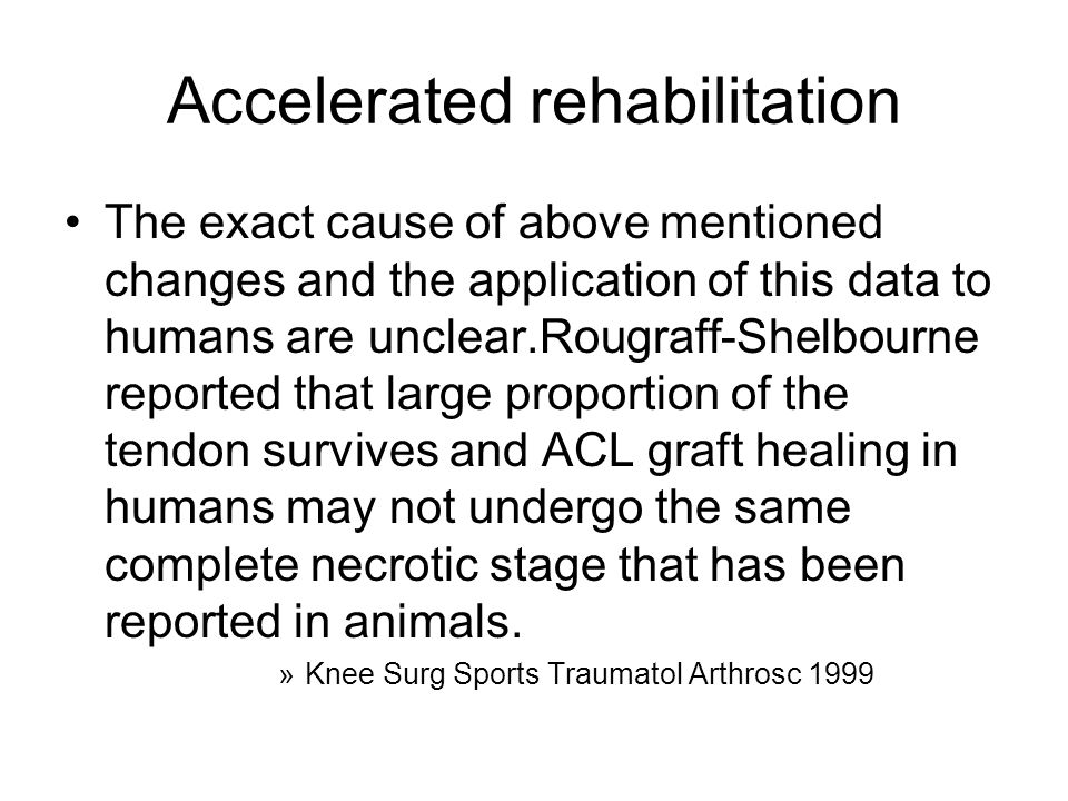 Accelerated rehabilitation The exact cause of above mentioned changes and the application of this data to humans are unclear.Rougraff-Shelbourne repor
