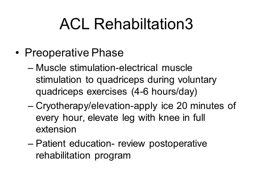 ACL Rehabiltation3 Preoperative Phase –Muscle stimulation-electrical muscle stimulation to quadriceps during voluntary quadriceps exercises (4-6 hours