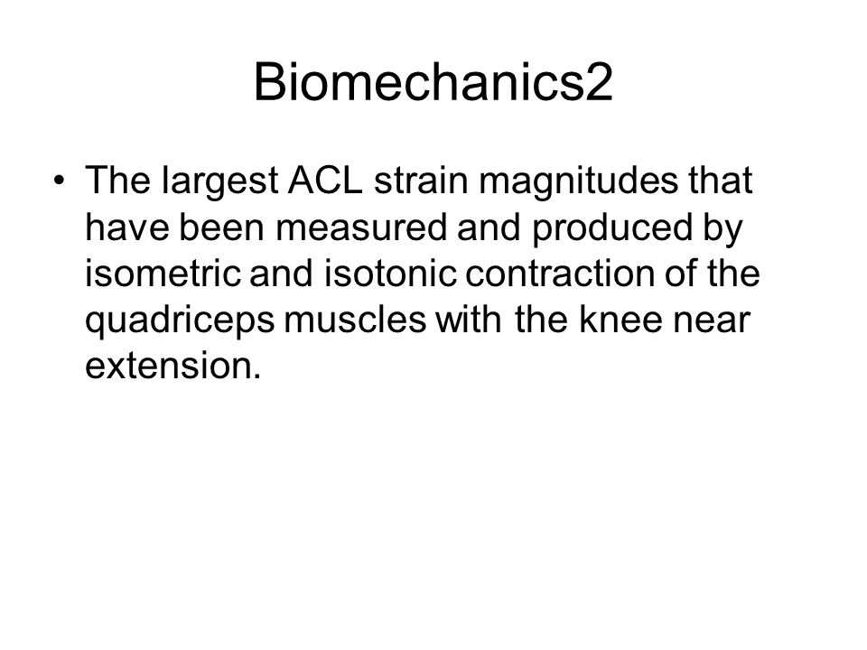 Biomechanics2 The largest ACL strain magnitudes that have been measured and produced by isometric and isotonic contraction of the quadriceps muscles w