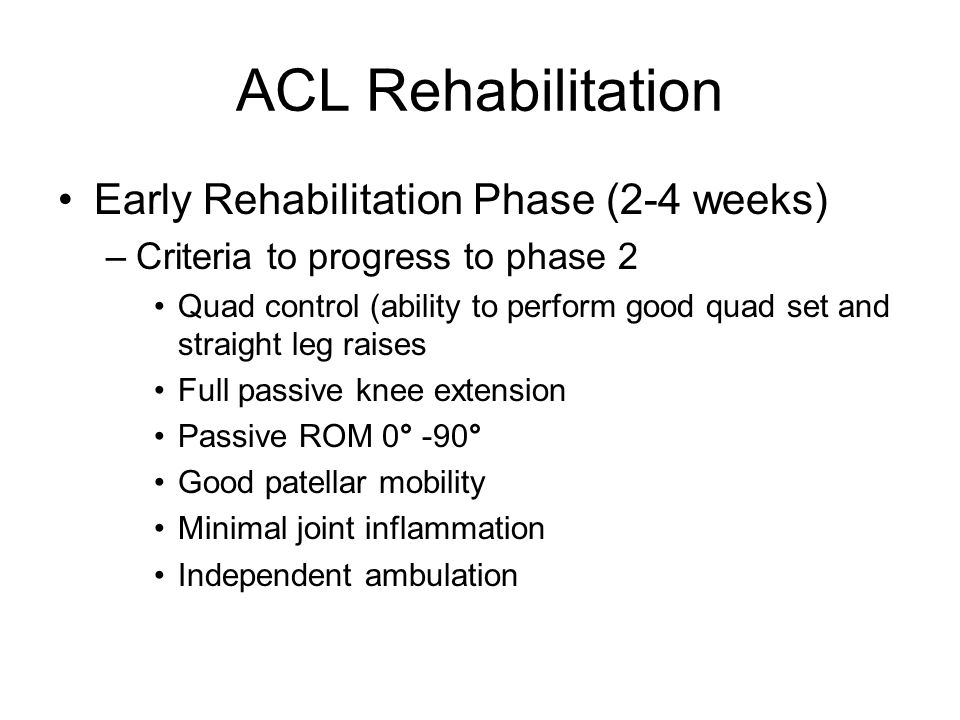 ACL Rehabilitation Early Rehabilitation Phase (2-4 weeks) –Criteria to progress to phase 2 Quad control (ability to perform good quad set and straight