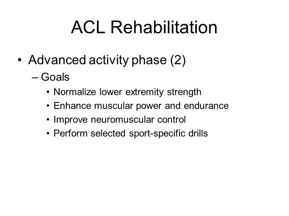 ACL Rehabilitation Advanced activity phase (2) –Goals Normalize lower extremity strength Enhance muscular power and endurance Improve neuromuscular co