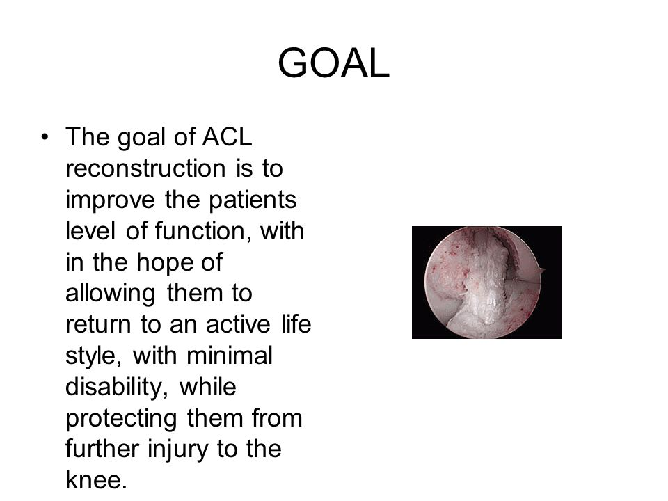 GOAL The goal of ACL reconstruction is to improve the patients level of function, with in the hope of allowing them to return to an active life style,