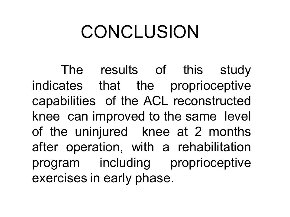 CONCLUSION The results of this study indicates that the proprioceptive capabilities of the ACL reconstructed knee can improved to the same level of th