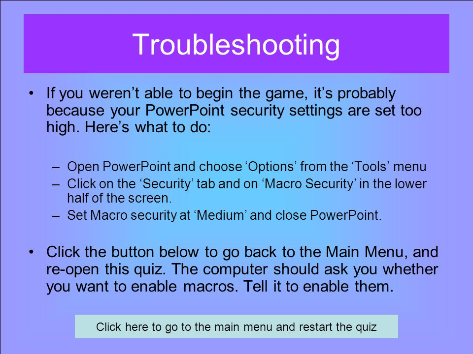 Troubleshooting If you weren't able to begin the game, it's probably because your PowerPoint security settings are set too high.