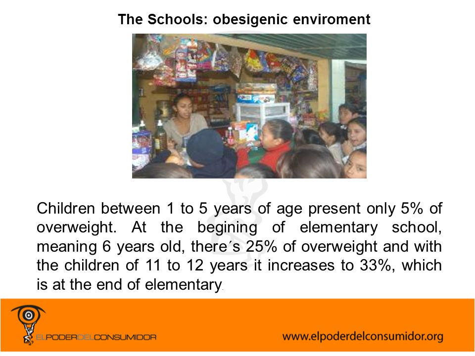 The Schools: obesigenic enviroment Children between 1 to 5 years of age present only 5% of overweight.