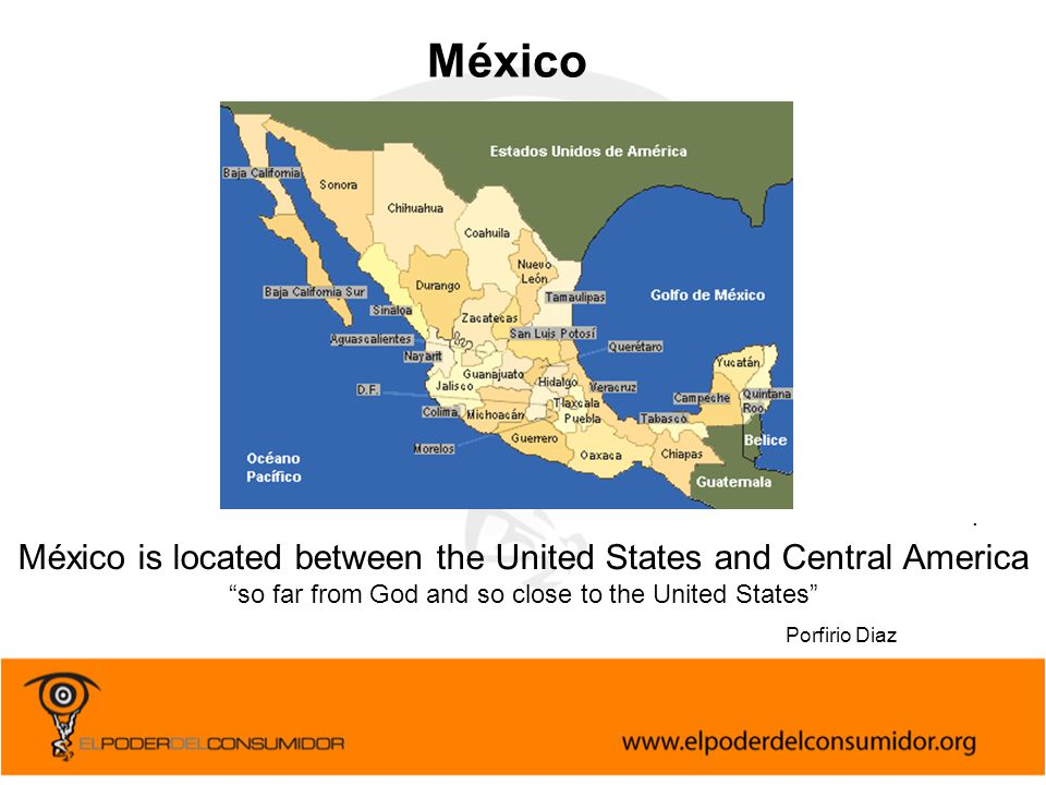 """. México is located between the United States and Central America """"so far from God and so close to the United States"""" Porfirio Diaz México"""