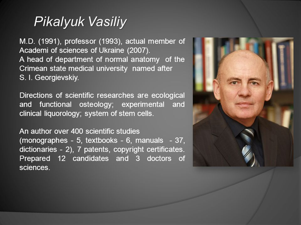 Pikalyuk Vasiliy M.D. (1991), professor (1993), actual member of Aсademi of sciences of Ukraine (2007). A head of department of normal anatomy of the