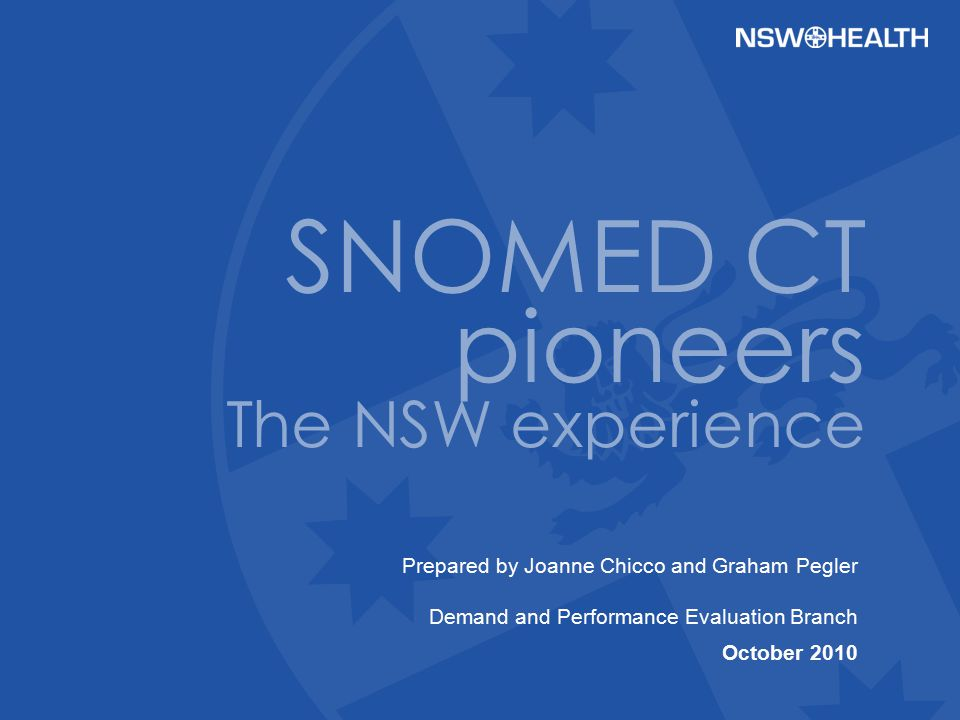 Prepared by Joanne Chicco and Graham Pegler Demand and Performance Evaluation Branch October 2010 SNOMED CT pioneers The NSW experience