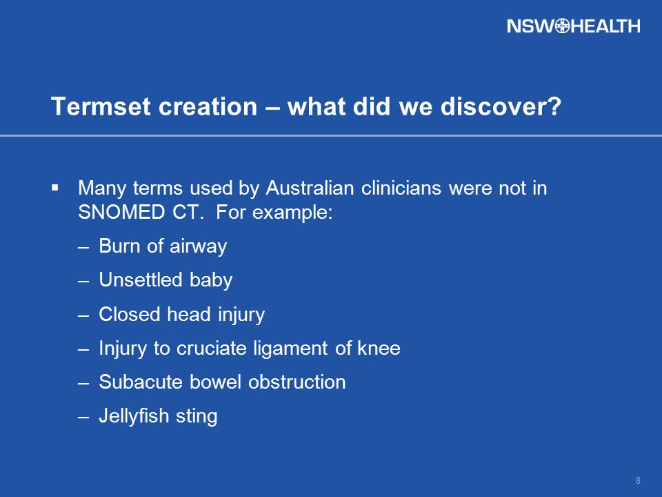 Termset creation – what did we discover?  Many terms used by Australian clinicians were not in SNOMED CT. For example: –Burn of airway –Unsettled bab