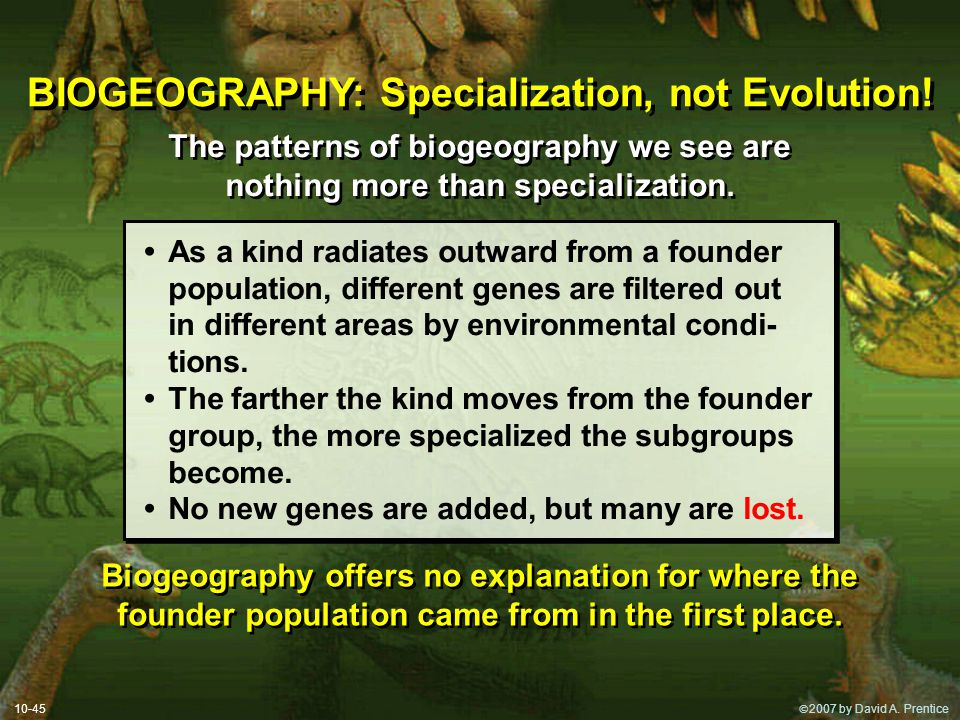  2007 by David A. Prentice 10-45 BIOGEOGRAPHY: Specialization, not Evolution! The patterns of biogeography we see are nothing more than specializati