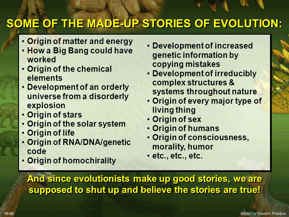  2007 by David A. Prentice SOME OF THE MADE-UP STORIES OF EVOLUTION: Origin of matter and energy How a Big Bang could have worked Origin of the chem