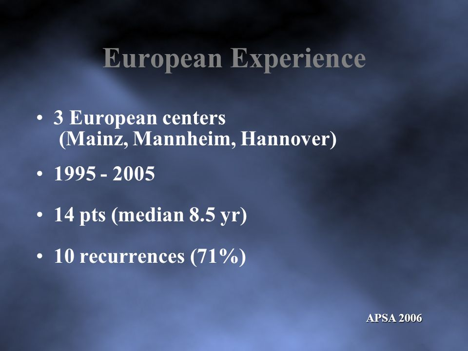 European Experience 3 European centers (Mainz, Mannheim, Hannover) 1995 - 2005 14 pts (median 8.5 yr) 10 recurrences (71%) APSA 2006