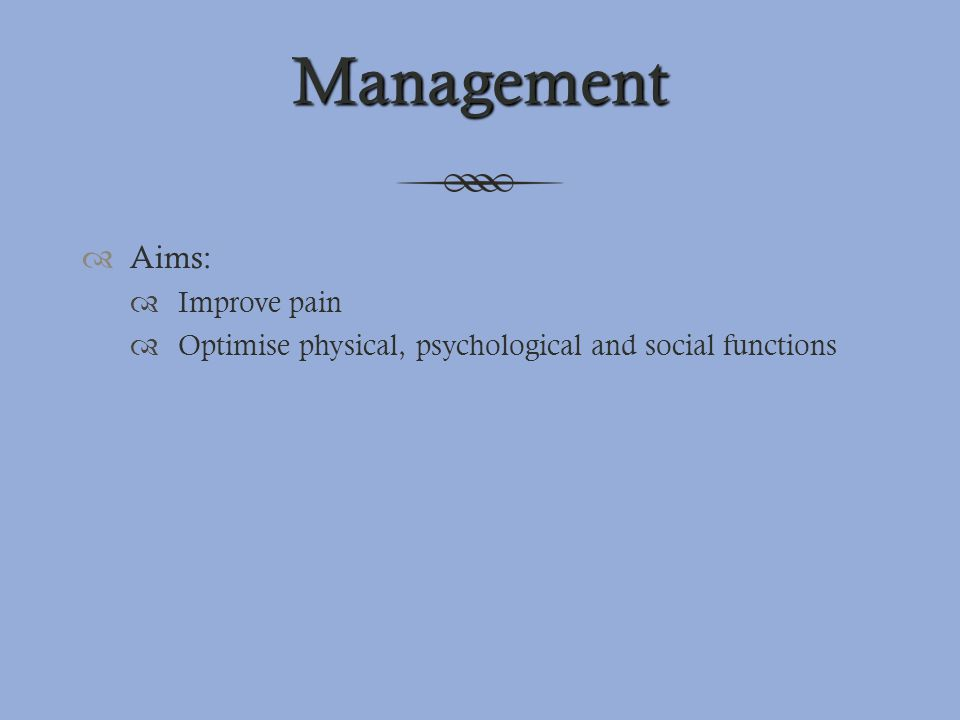 Management  Aims:  Improve pain  Optimise physical, psychological and social functions