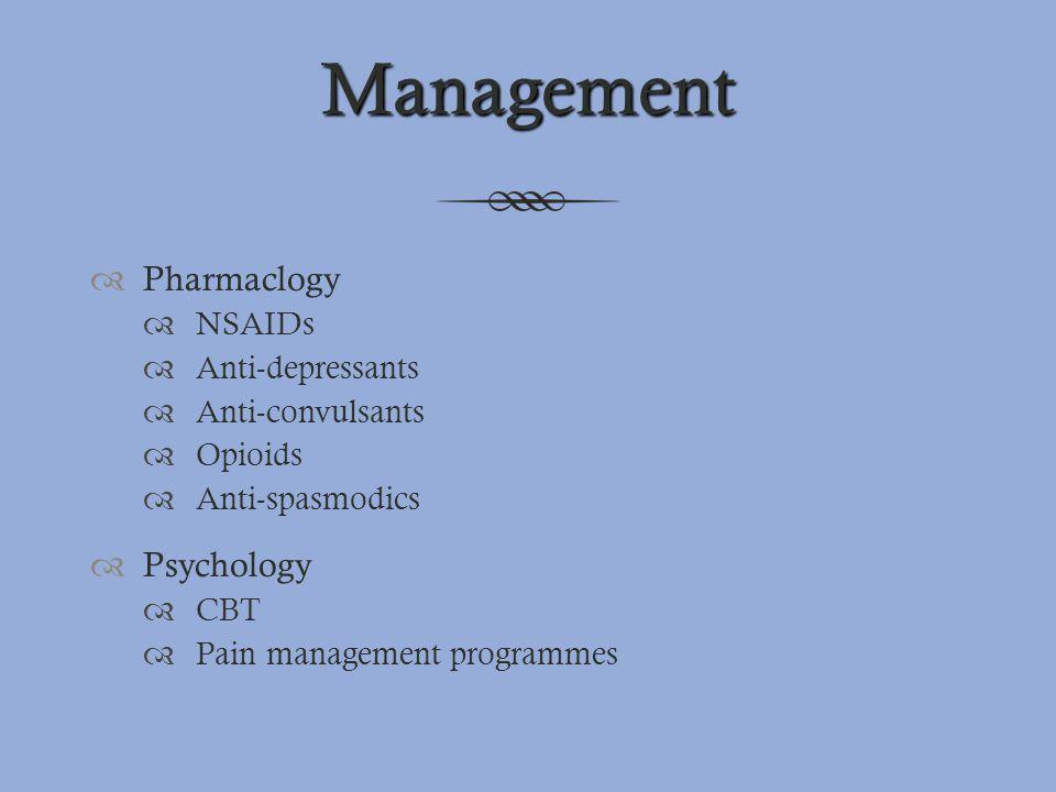 Management  Pharmaclogy  NSAIDs  Anti-depressants  Anti-convulsants  Opioids  Anti-spasmodics  Psychology  CBT  Pain management programmes