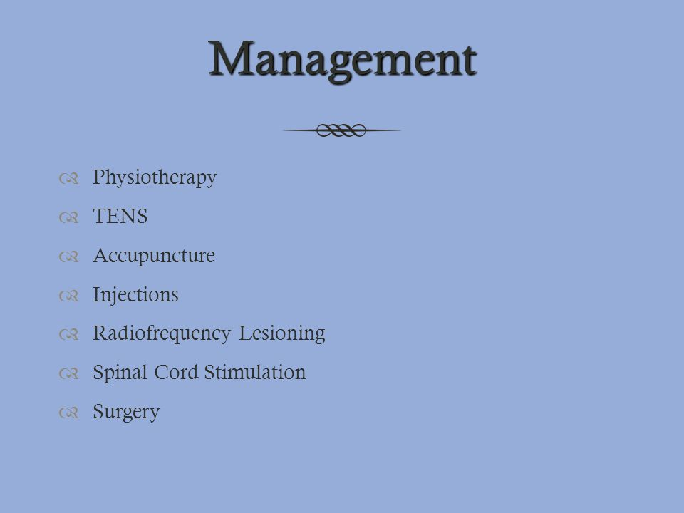 Management  Physiotherapy  TENS  Accupuncture  Injections  Radiofrequency Lesioning  Spinal Cord Stimulation  Surgery