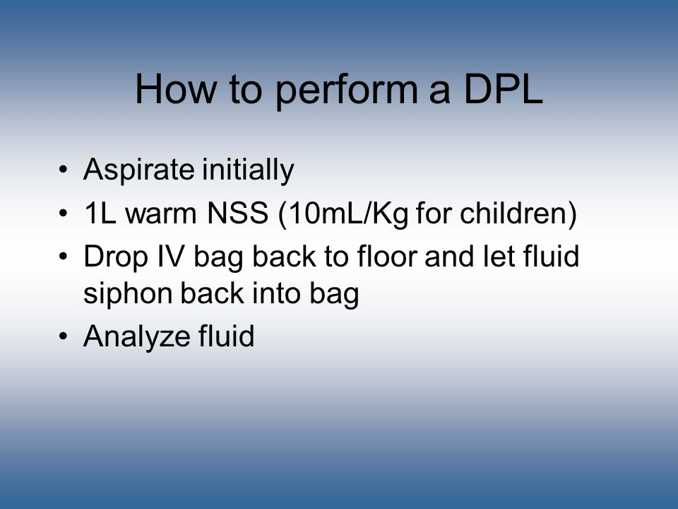 How to perform a DPL Aspirate initially 1L warm NSS (10mL/Kg for children) Drop IV bag back to floor and let fluid siphon back into bag Analyze fluid
