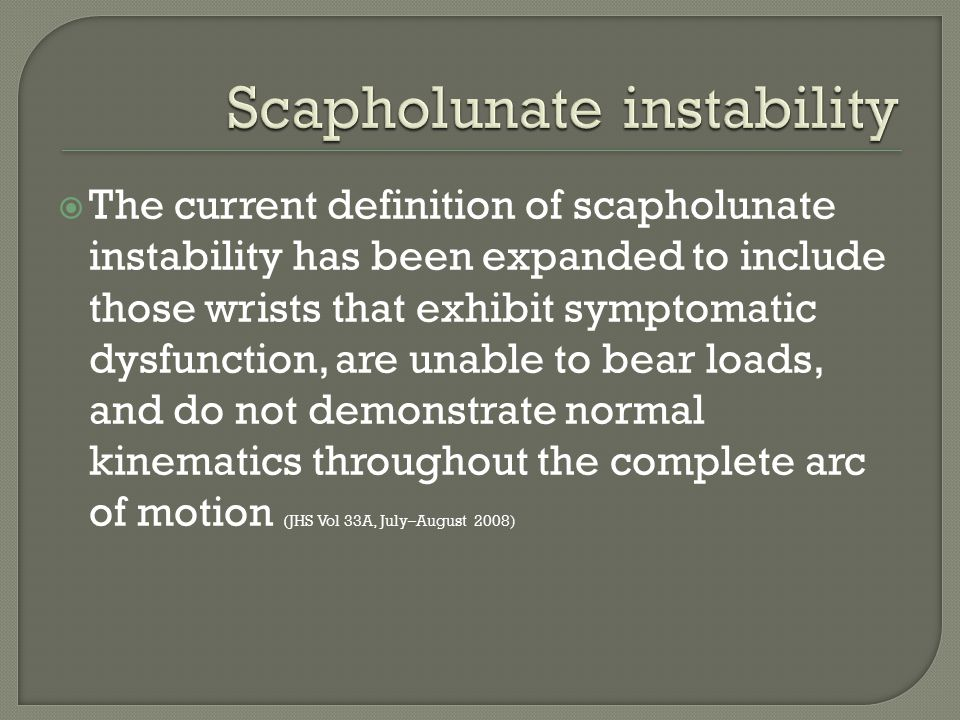  The current definition of scapholunate instability has been expanded to include those wrists that exhibit symptomatic dysfunction, are unable to bea