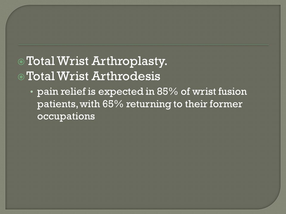  Total Wrist Arthroplasty.  Total Wrist Arthrodesis pain relief is expected in 85% of wrist fusion patients, with 65% returning to their former occu