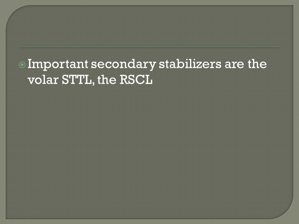  Important secondary stabilizers are the volar STTL, the RSCL