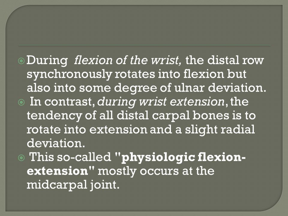  proximal carpal row appear to be less tightly bound to one another  considerable differences in direction and amount of rotation  During radioulnar deviation of the wrist, the three proximal carpal bones move synergistically from a flexed position in radial deviation to an extended position in ulnar deviation