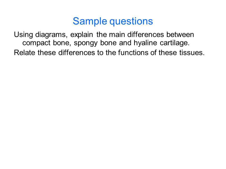Sample questions Using diagrams, explain the main differences between compact bone, spongy bone and hyaline cartilage. Relate these differences to the