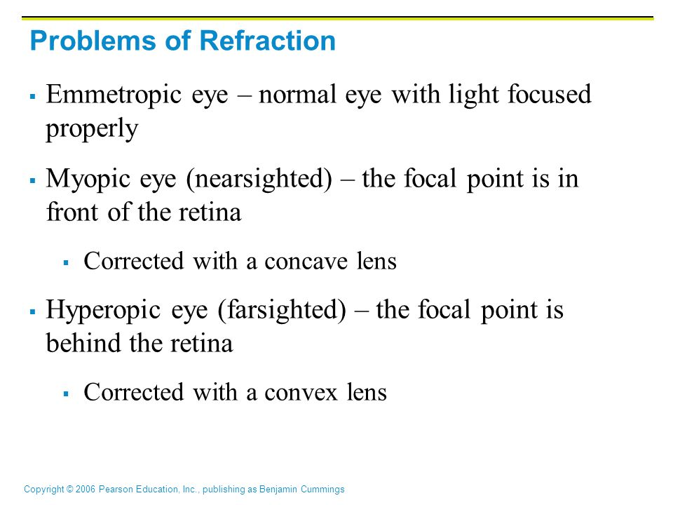 Copyright © 2006 Pearson Education, Inc., publishing as Benjamin Cummings Problems of Refraction  Emmetropic eye – normal eye with light focused prop