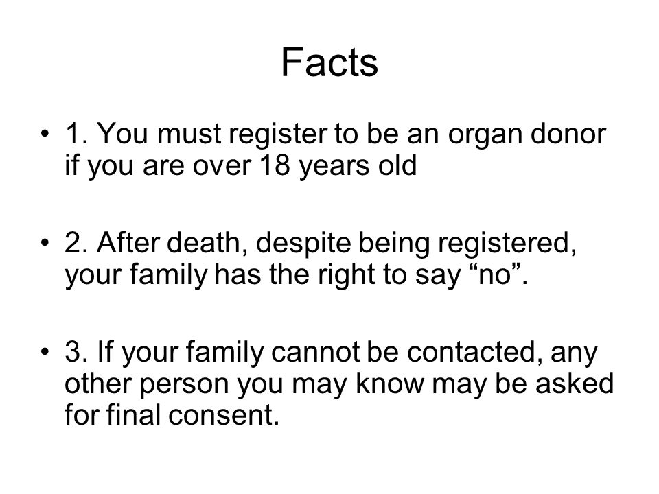 Facts 1. You must register to be an organ donor if you are over 18 years old 2. After death, despite being registered, your family has the right to sa