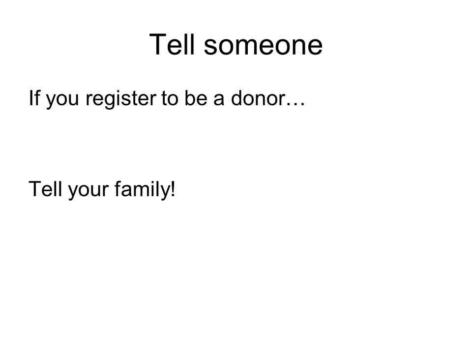 Tell someone If you register to be a donor… Tell your family!