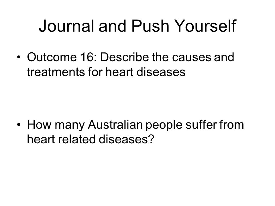 Journal and Push Yourself Outcome 16: Describe the causes and treatments for heart diseases How many Australian people suffer from heart related disea