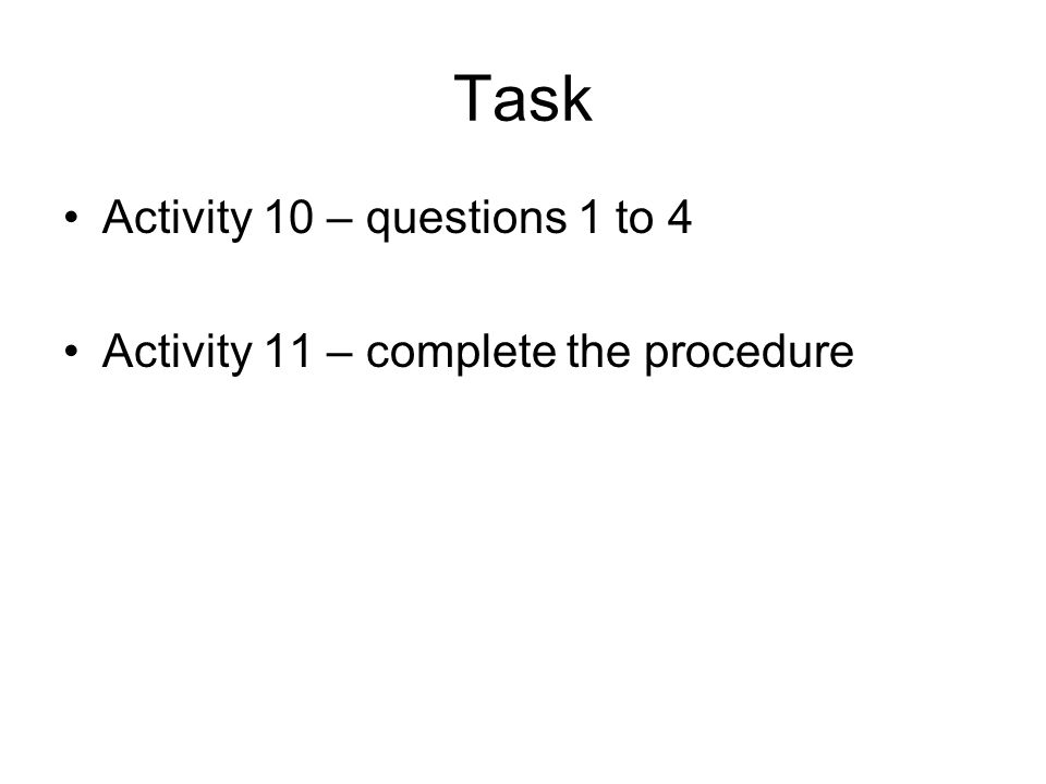 Task Activity 10 – questions 1 to 4 Activity 11 – complete the procedure