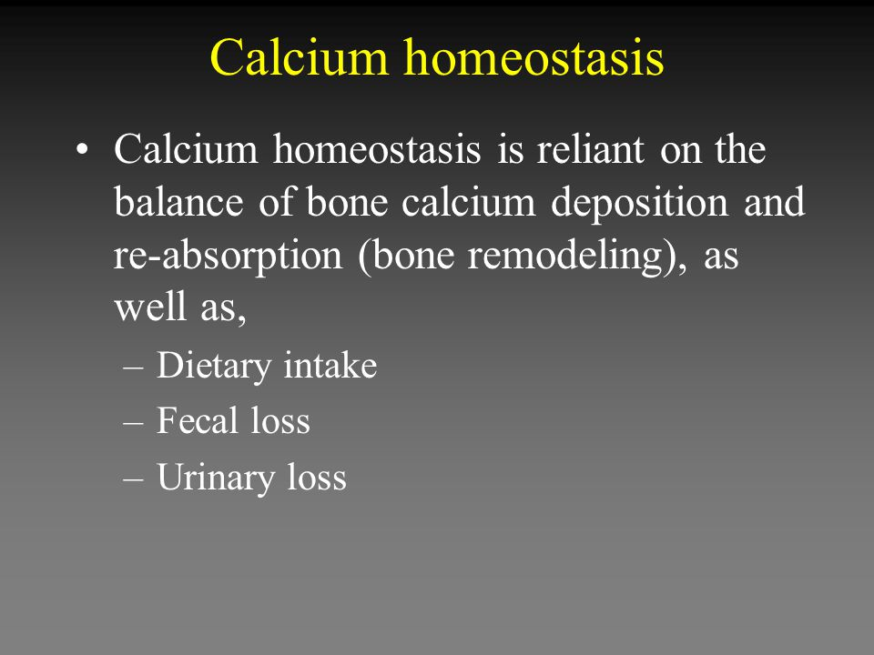 Calcium homeostasis Calcium homeostasis is reliant on the balance of bone calcium deposition and re-absorption (bone remodeling), as well as, –Dietary intake –Fecal loss –Urinary loss