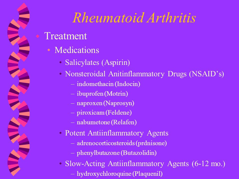 Rheumatoid Arthritis w Treatment Medications Salicylates (Aspirin) Nonsteroidal Anitinflammatory Drugs (NSAID's) –indomethacin (Indocin) –ibuprofen (M