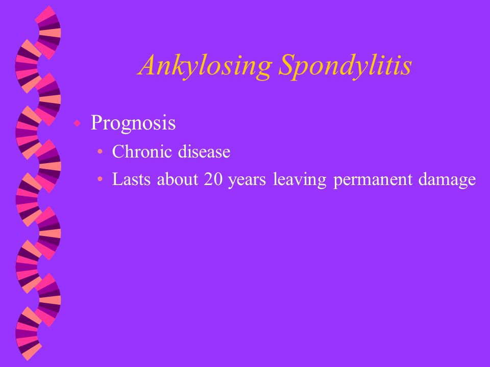 Ankylosing Spondylitis w Prognosis Chronic disease Lasts about 20 years leaving permanent damage