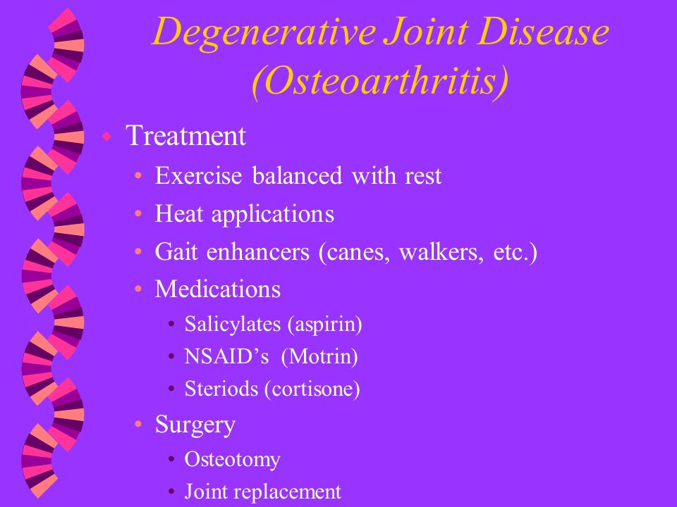 Degenerative Joint Disease (Osteoarthritis) w Treatment Exercise balanced with rest Heat applications Gait enhancers (canes, walkers, etc.) Medication