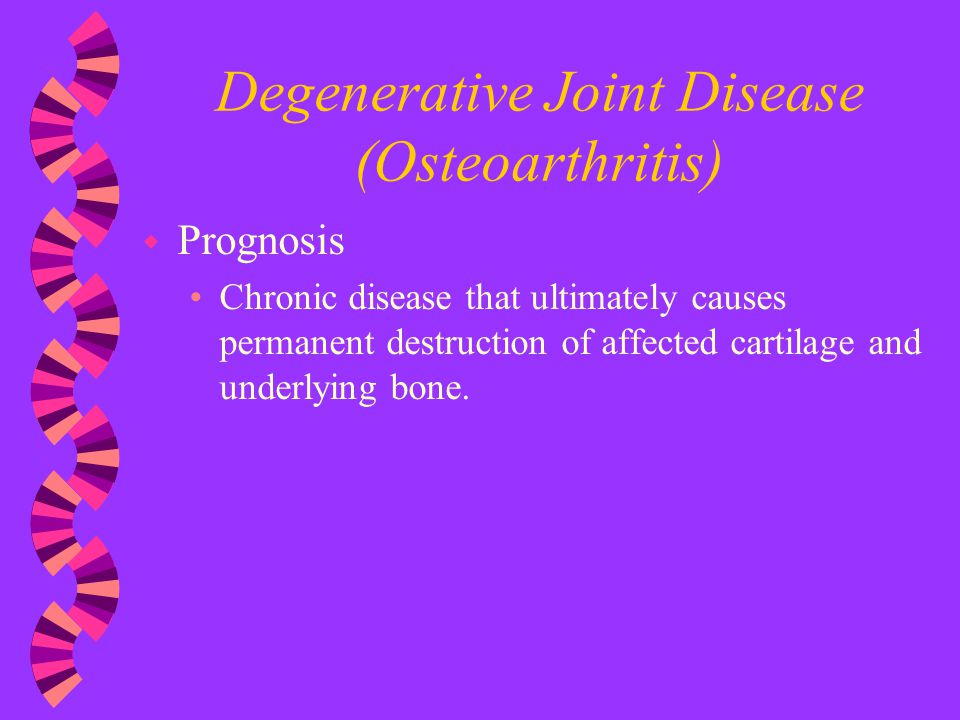 Degenerative Joint Disease (Osteoarthritis) w Prognosis Chronic disease that ultimately causes permanent destruction of affected cartilage and underly