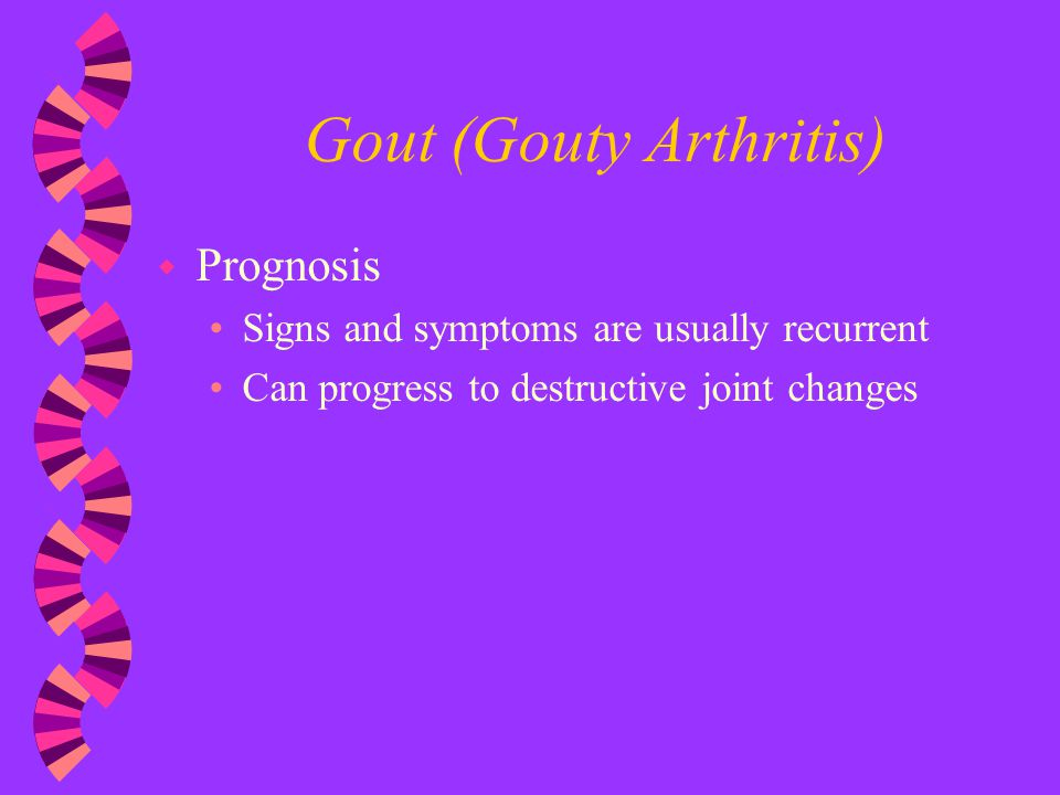 Gout (Gouty Arthritis) w Prognosis Signs and symptoms are usually recurrent Can progress to destructive joint changes