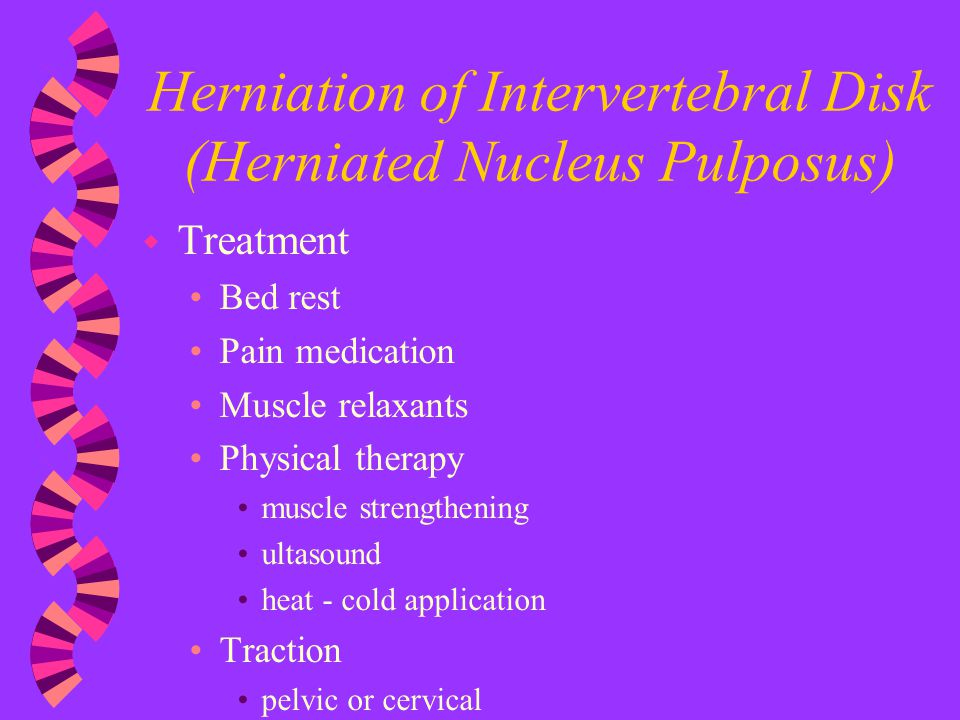 Herniation of Intervertebral Disk (Herniated Nucleus Pulposus) w Treatment Bed rest Pain medication Muscle relaxants Physical therapy muscle strengthe