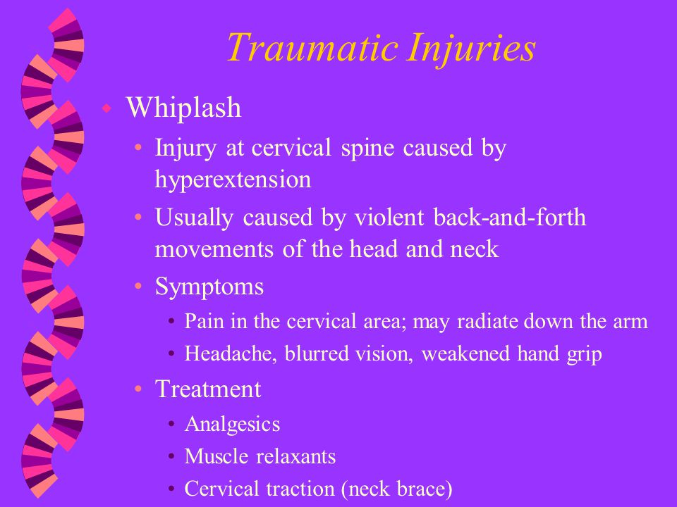 Traumatic Injuries w Whiplash Injury at cervical spine caused by hyperextension Usually caused by violent back-and-forth movements of the head and nec