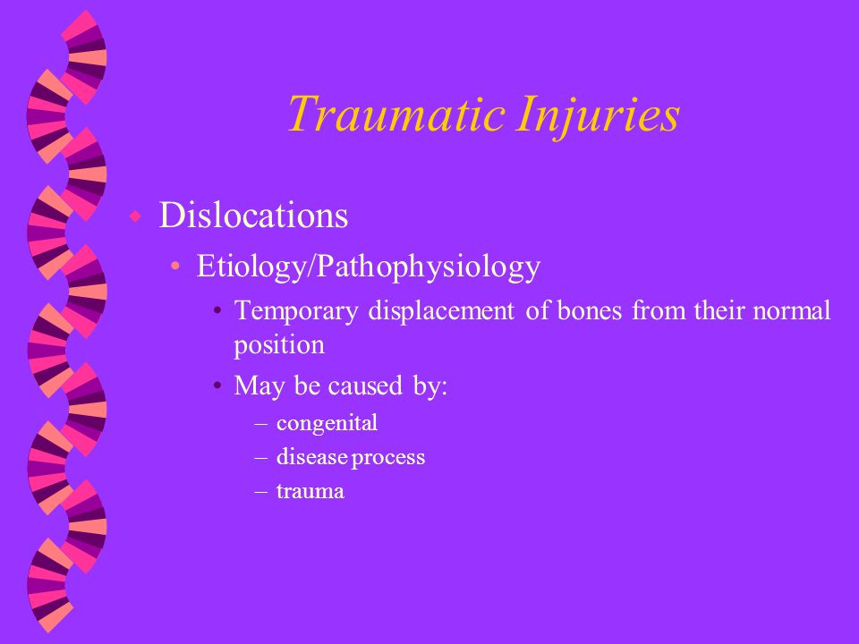 Traumatic Injuries w Dislocations Etiology/Pathophysiology Temporary displacement of bones from their normal position May be caused by: –congenital –d