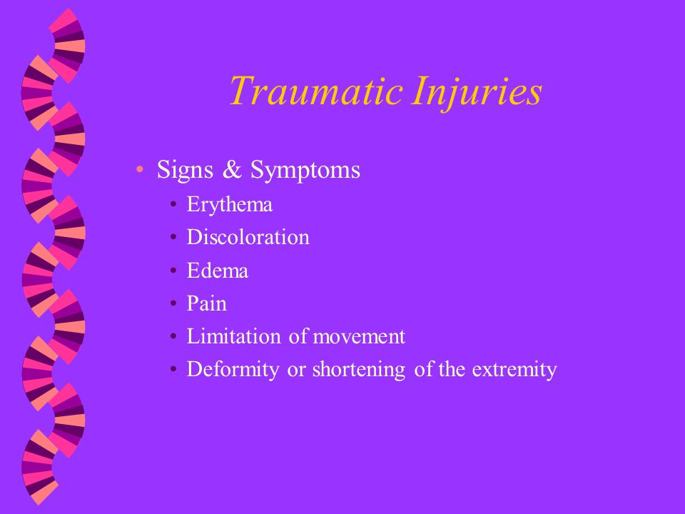 Traumatic Injuries Signs & Symptoms Erythema Discoloration Edema Pain Limitation of movement Deformity or shortening of the extremity