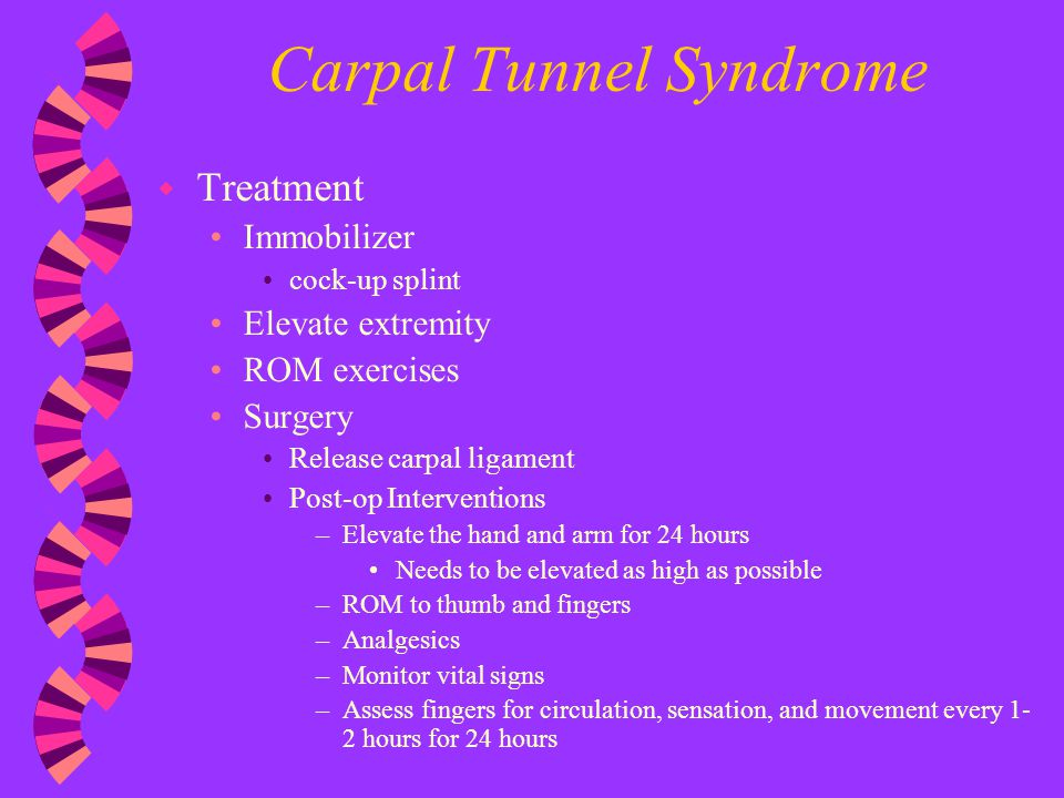 Carpal Tunnel Syndrome w Treatment Immobilizer cock-up splint Elevate extremity ROM exercises Surgery Release carpal ligament Post-op Interventions –E