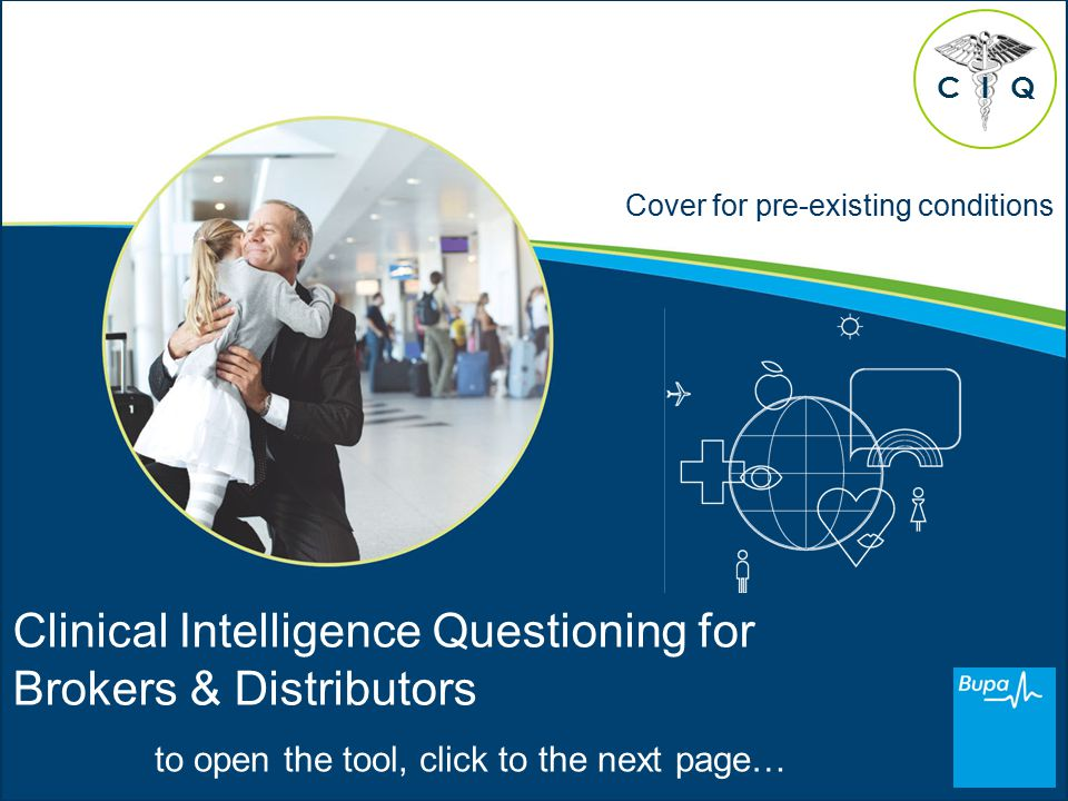 Cover for pre-existing conditions Clinical Intelligence Questioning for Brokers & Distributors to open the tool, click to the next page… CQI