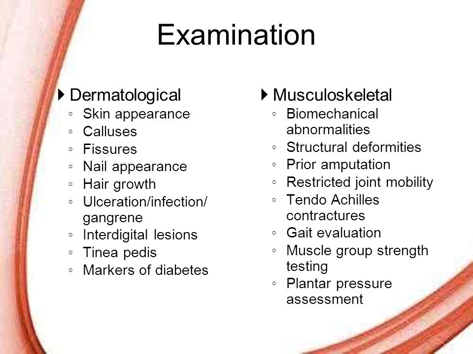Page 23 Examination  Dermatological ◦ Skin appearance ◦ Calluses ◦ Fissures ◦ Nail appearance ◦ Hair growth ◦ Ulceration/infection/ gangrene ◦ Interd