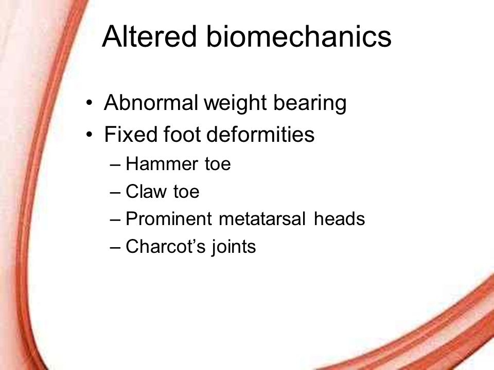 Page 9 Altered biomechanics Abnormal weight bearing Fixed foot deformities –Hammer toe –Claw toe –Prominent metatarsal heads –Charcot's joints