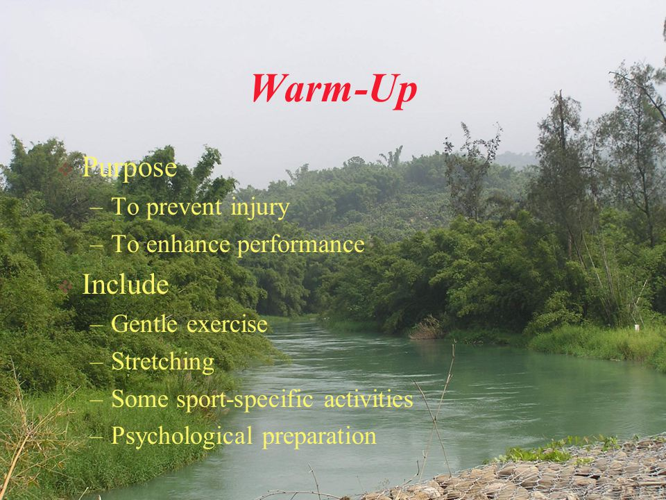 Warm-Up  Purpose –To prevent injury –To enhance performance  Include –Gentle exercise –Stretching –Some sport-specific activities –Psychological pre